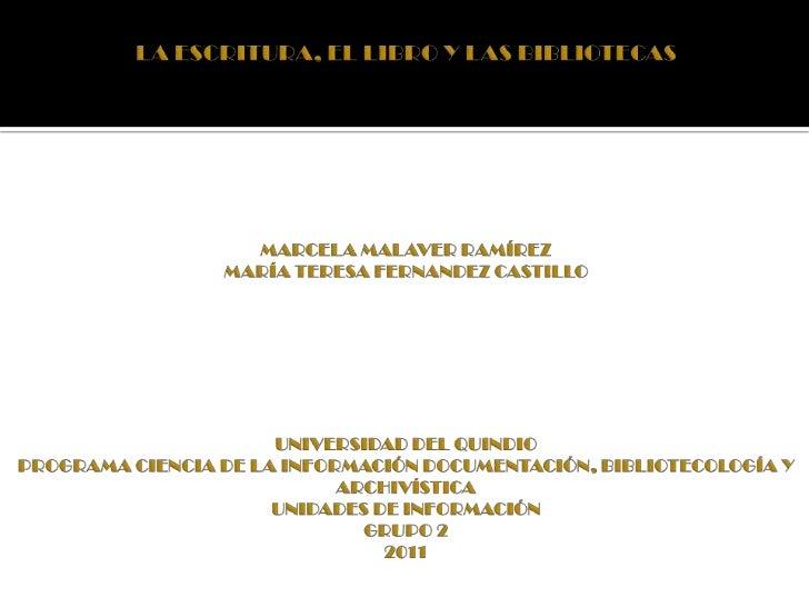LA ESCRITURA, EL LIBRO Y LAS BIBLIOTECASMARCELA MALAVER RAMÍREZMARÍA TERESA FERNANDEZ CASTILLOUNIVERSIDAD DEL QUINDIOPROGR...