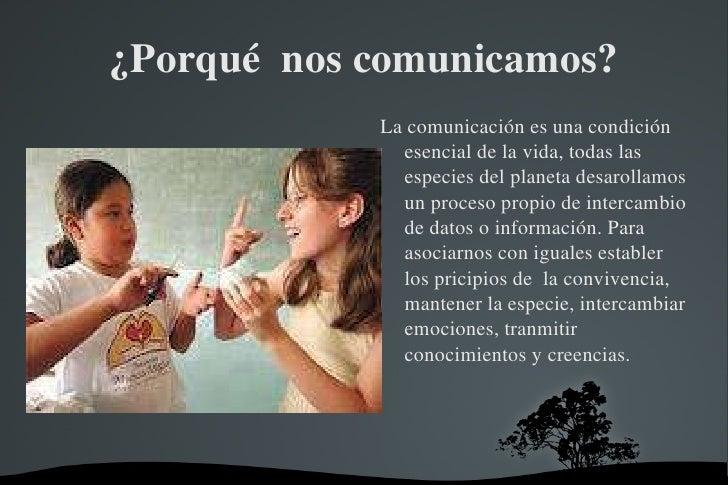 ¿Porqué  nos comunicamos? <ul><li>La comunicación es una condición esencial de la vida, todas las especies del planeta des...