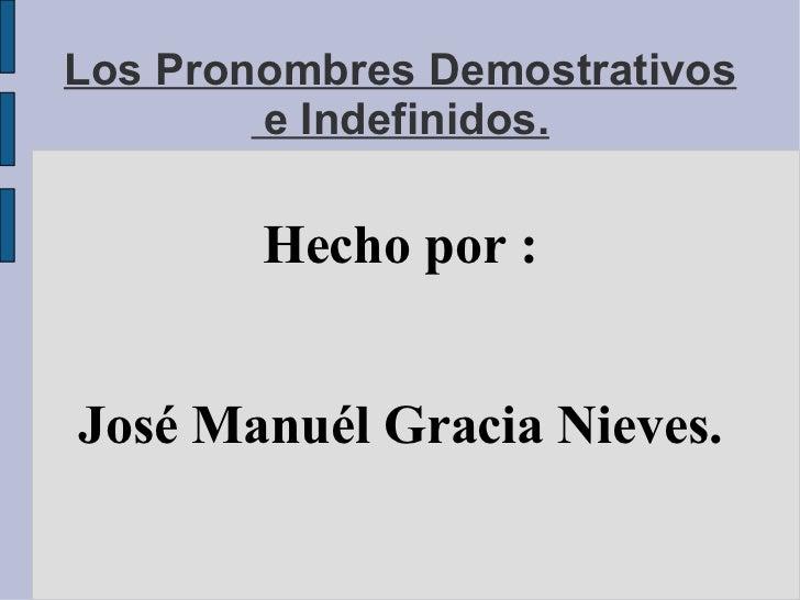 Los Pronombres Demostrativos  e Indefinidos. Hecho por : José Manuél Gracia Nieves.