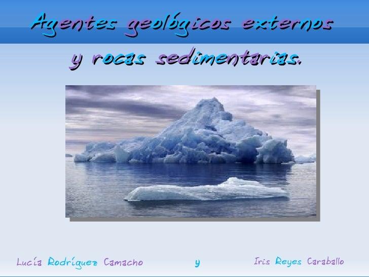 Agentes geológicos externos      y rocas sedimentarias.     Lucía Rodríguez Camacho   y   Iris Reyes Caraballo