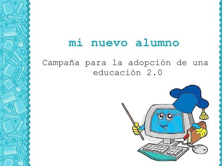 mi nuevo alumno Campaña para la adopción de una          educación 2.0
