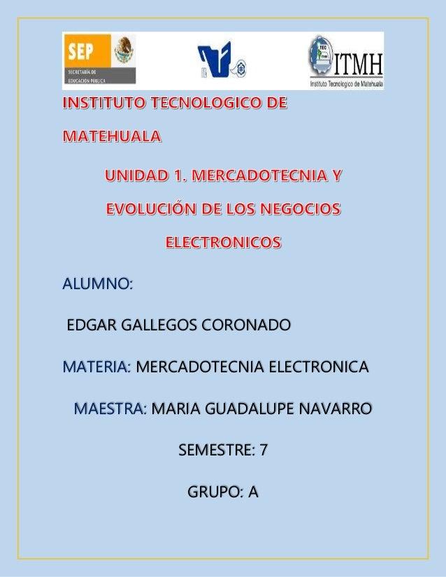 ALUMNO:  EDGAR GALLEGOS CORONADO  MATERIA: MERCADOTECNIA ELECTRONICA  MAESTRA: MARIA GUADALUPE NAVARRO  SEMESTRE: 7  GRUPO...