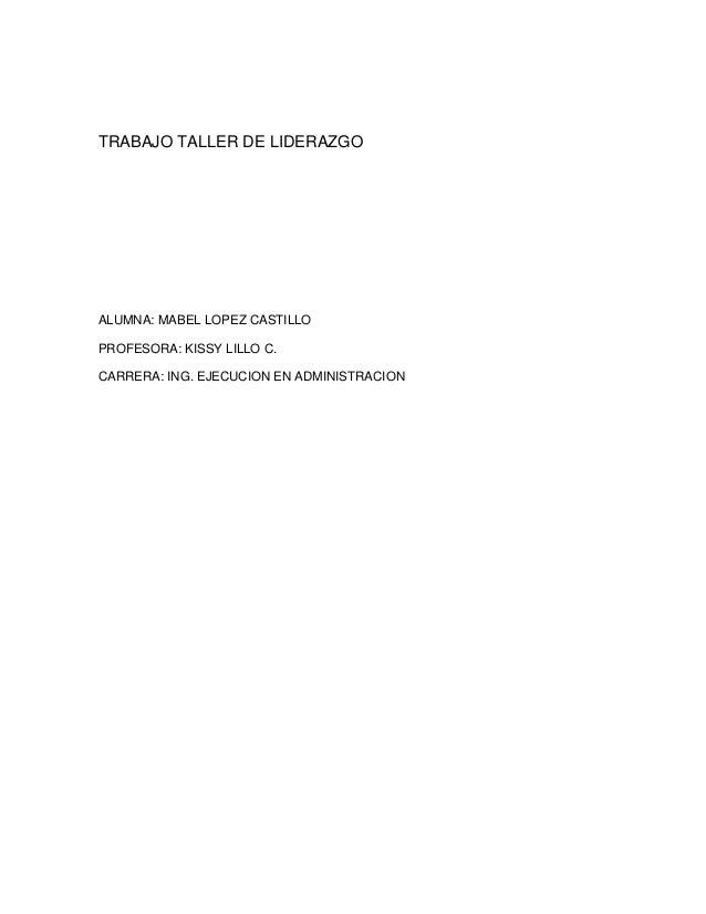 TRABAJO TALLER DE LIDERAZGO ALUMNA: MABEL LOPEZ CASTILLO PROFESORA: KISSY LILLO C. CARRERA: ING. EJECUCION EN ADMINISTRACI...