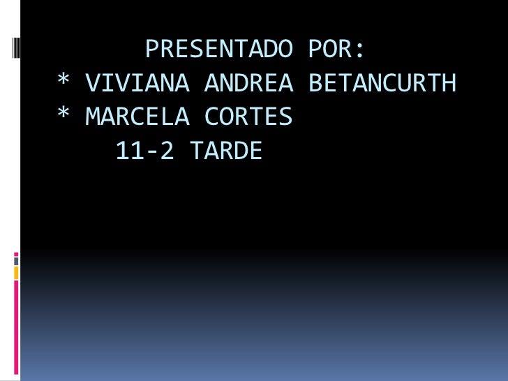PRESENTADO POR:* VIVIANA ANDREA BETANCURTH* MARCELA CORTES    11-2 TARDE<br />