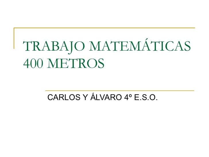 TRABAJO MATEMÁTICAS 400 METROS CARLOS Y ÁLVARO 4º E.S.O.
