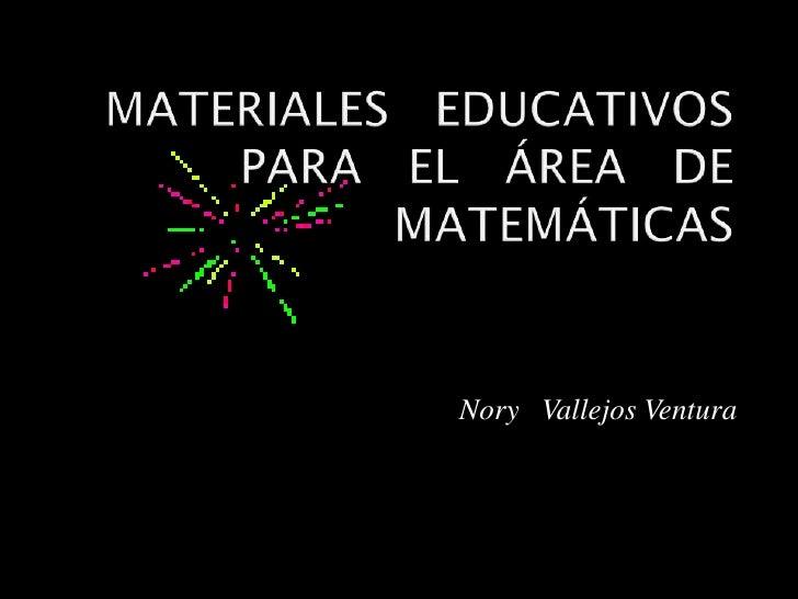 MATERIALES   EDUCATIVOS   PARA   EL   ÁREA   DE   MATEMÁTICAS<br />Nory   Vallejos Ventura<br />