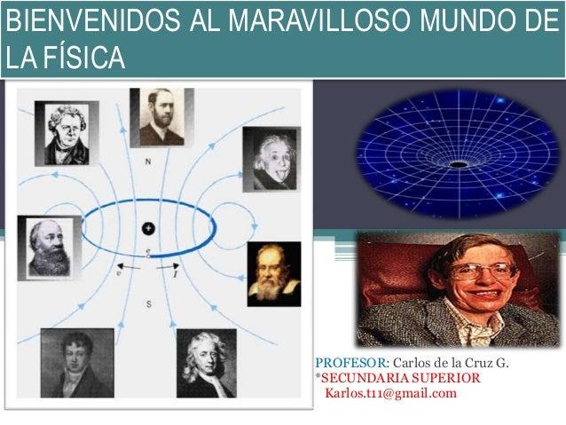 BIENVENIDOS AL MARAVILLOSO MUNDO DE LA FÍSICA PROFESOR: Carlos de la Cruz G. *SECUNDARIA SUPERIOR Karlos.t11@gmail.com