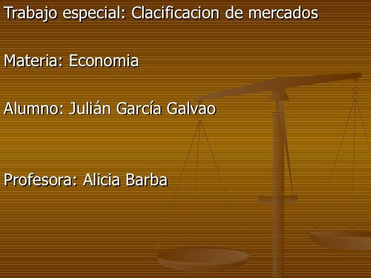 Trabajo especial: Clacificacion de mercadosMateria: EconomiaAlumno: Julián García GalvaoProfesora: Alicia Barba
