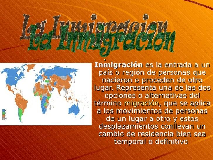 . Inmigración  es la entrada a un país o región de personas que nacieron o proceden de otro lugar. Representa una de las d...