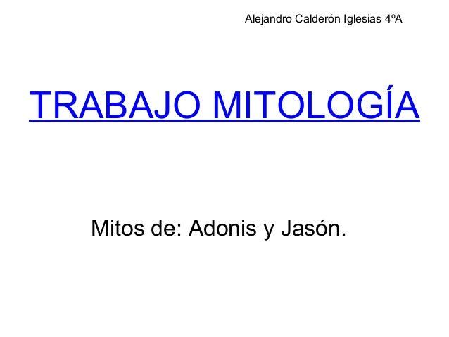 TRABAJO MITOLOGÍAMitos de: Adonis y Jasón.Alejandro Calderón Iglesias 4ºA