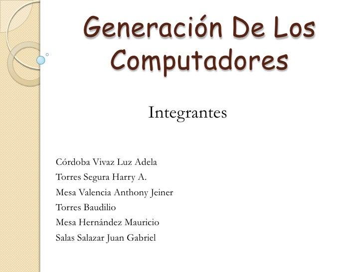 Generación De Los Computadores<br />Integrantes<br />Córdoba Vivaz Luz Adela<br />Torres Segura Harry A.<br />Mesa Valenci...