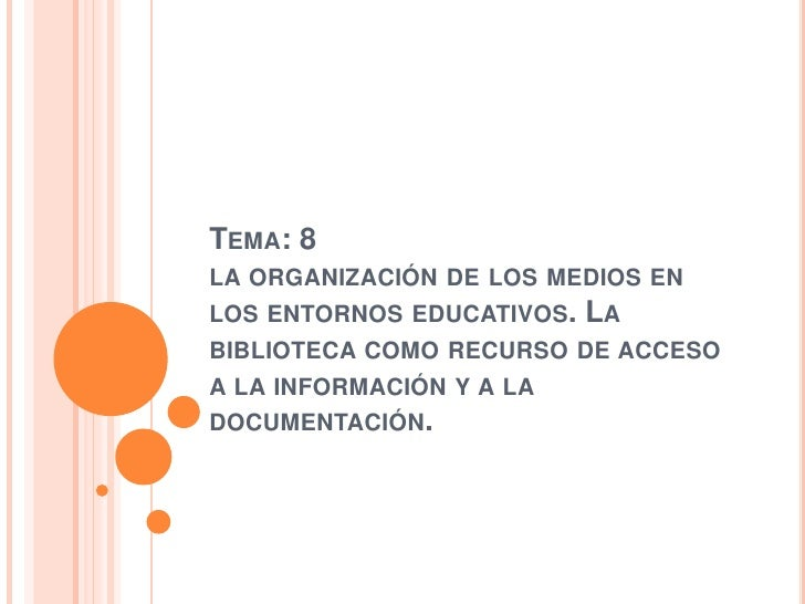 Tema: 8 la organización de los medios en los entornos educativos. La biblioteca como recurso de acceso a la información y ...