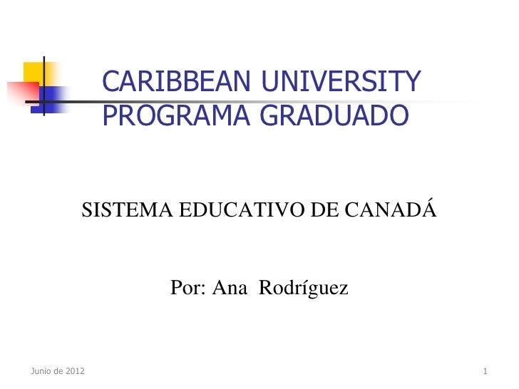CARIBBEAN UNIVERSITY                PROGRAMA GRADUADO            SISTEMA EDUCATIVO DE CANADÁ                    Por: Ana R...