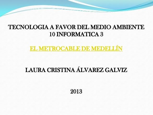 TECNOLOGIA A FAVOR DEL MEDIO AMBIENTE 10 INFORMATICA 3 EL METROCABLE DE MEDELLÍN LAURA CRISTINA ÁLVAREZ GALVIZ 2013