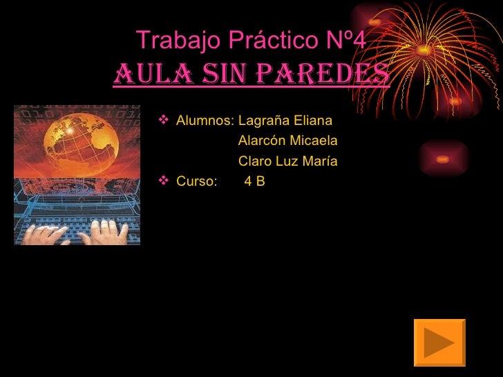 Trabajo Práctico Nº4 Aula sin paredes <ul><li>Alumnos: Lagraña Eliana </li></ul><ul><li>Alarcón Micaela </li></ul><ul><li>...