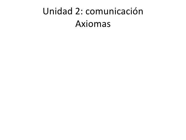 Unidad 2: comunicación       Axiomas