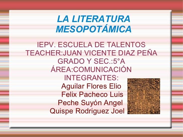 LA LITERATURA      MESOPOTÁMICA  IEPV. ESCUELA DE TALENTOSTEACHER:JUAN VICENTE DIAZ PEÑA        GRADO Y SEC.:5°A     ÁREA:...