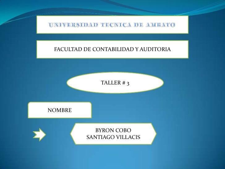 UNIVERSIDAD TECNICA DE AMBATO<br />FACULTAD DE CONTABILIDAD Y AUDITORIA<br />TALLER # 3<br />NOMBRE<br />BYRON COBO<br />S...