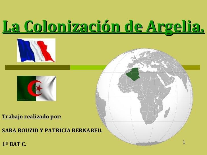 La Colonización de Argelia. Trabajo realizado por:   SARA BOUZID Y PATRICIA BERNABEU. 1º BAT C. 1