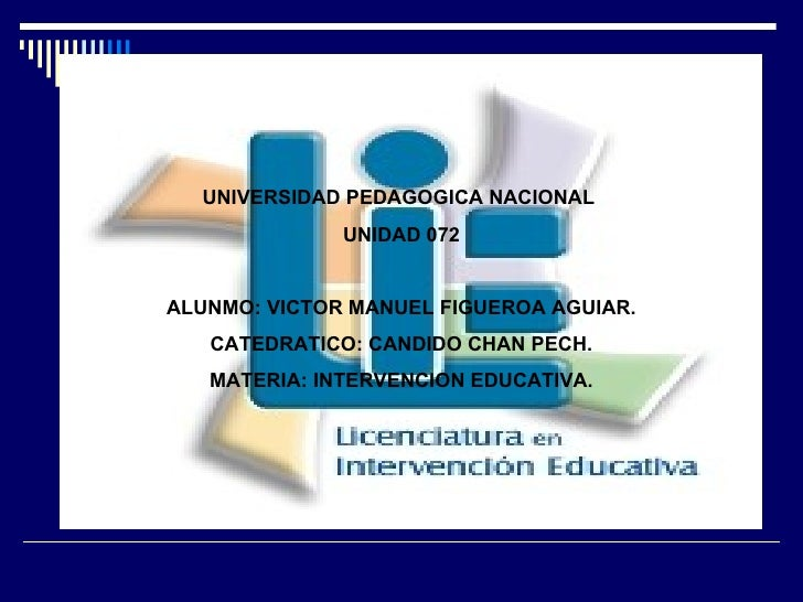 UNIVERSIDAD PEDAGOGICA NACIONAL  UNIDAD 072 ALUNMO: VICTOR MANUEL FIGUEROA AGUIAR. CATEDRATICO: CANDIDO CHAN PECH. MATERIA...