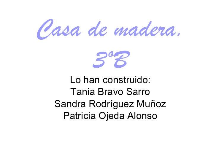 Casa de madera. 3ºB Lo han construido: Tania Bravo Sarro Sandra Rodríguez Muñoz Patricia Ojeda Alonso