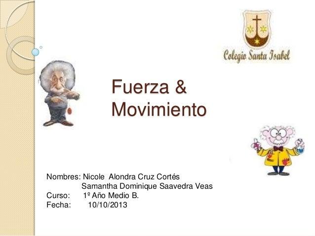 Fuerza & Movimiento Nombres: Nicole Alondra Cruz Cortés Samantha Dominique Saavedra Veas Curso: 1º Año Medio B. Fecha: 10/...