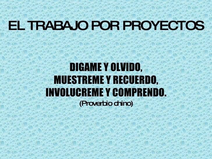 EL TRABAJO POR PROYECTOS DIGAME Y OLVIDO, MUESTREME Y RECUERDO, INVOLUCREME Y COMPRENDO. (Proverbio chino)