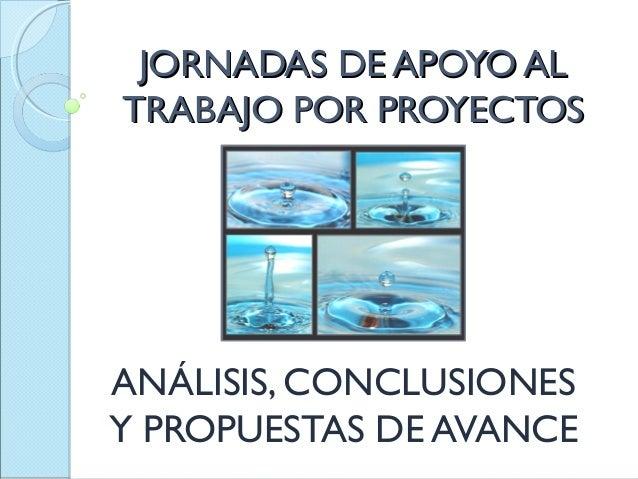 JORNADAS DE APOYO AL TRABAJO POR PROYECTOS  ANÁLISIS, CONCLUSIONES Y PROPUESTAS DE AVANCE