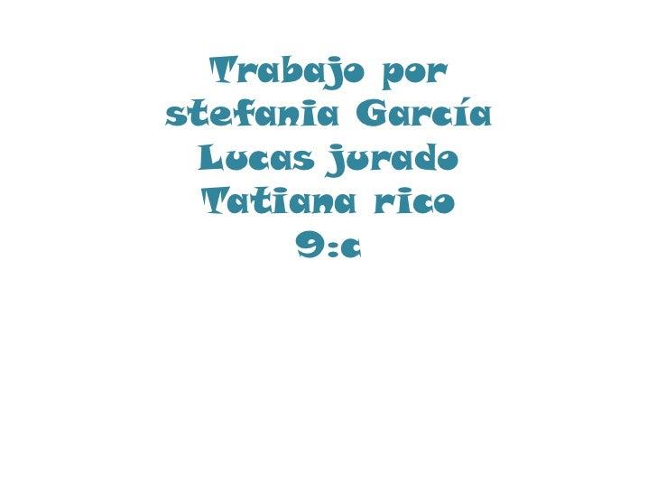 Trabajo porstefania García Lucas jurado  Tatiana rico      9:c