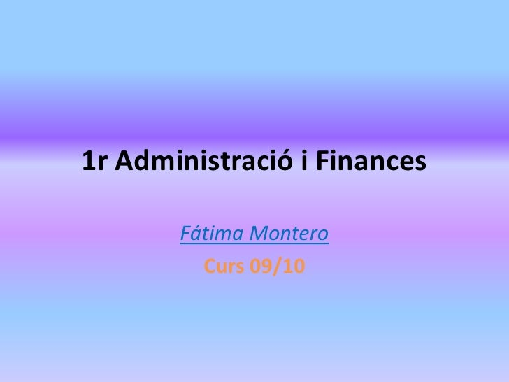 1r Administració i Finances<br />Fátima Montero<br />Curs 09/10<br />