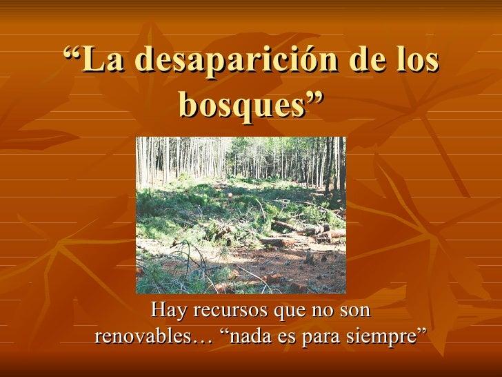 """"""" La desaparición de los bosques"""" Hay recursos que no son renovables… """"nada es para siempre"""""""