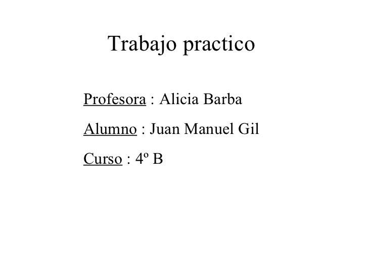 Trabajo practicoProfesora : Alicia BarbaAlumno : Juan Manuel GilCurso : 4º B