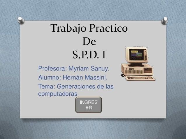 Trabajo Practico De S.P.D. I Profesora: Myriam Sanuy. Alumno: Hernán Massini. Tema: Generaciones de las computadoras INGRE...