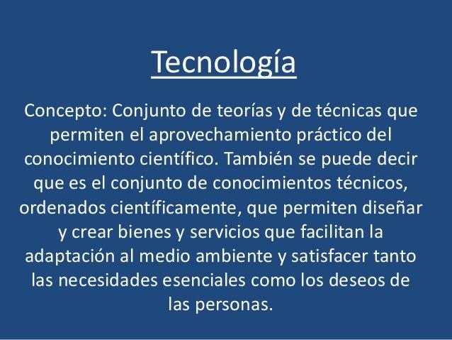 Tecnología Concepto: Conjunto de teorías y de técnicas que permiten el aprovechamiento práctico del conocimiento científic...