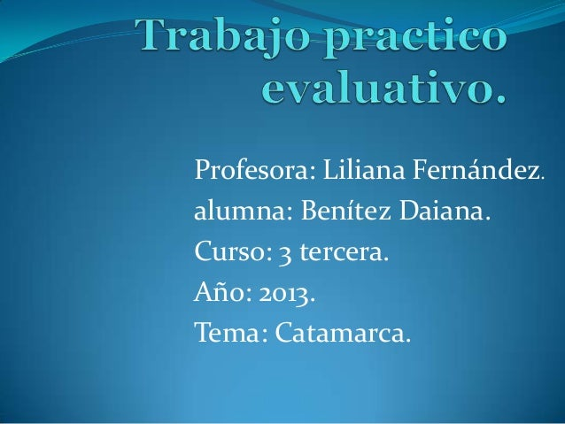 Profesora: Liliana Fernández. alumna: Benítez Daiana. Curso: 3 tercera. Año: 2013. Tema: Catamarca.