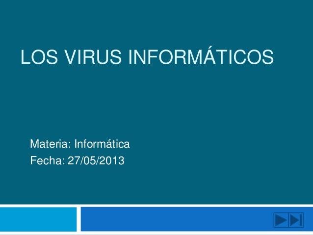 LOS VIRUS INFORMÁTICOSMateria: InformáticaFecha: 27/05/2013