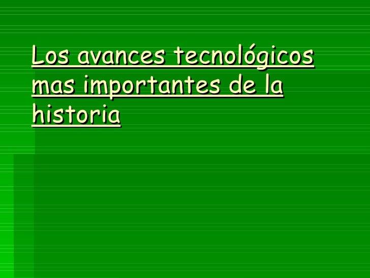 Los avances tecnológicos mas importantes de la historia