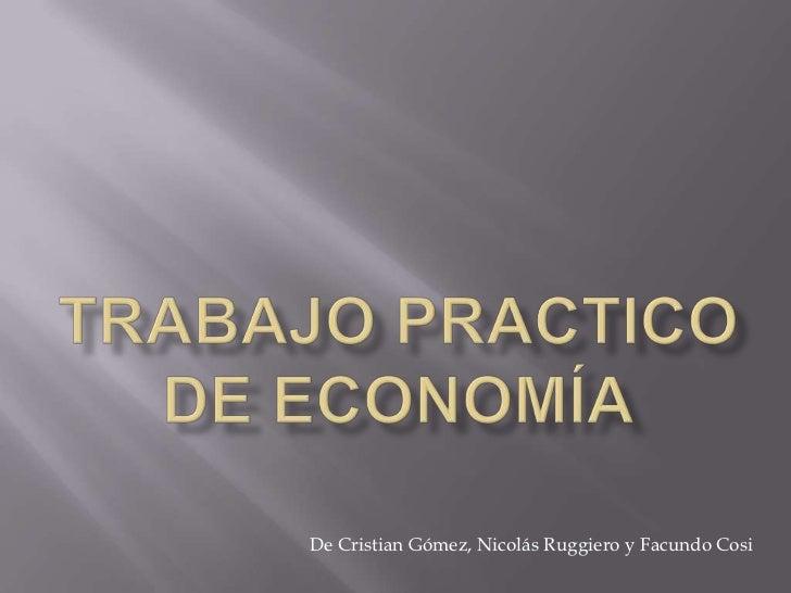 Trabajo Practico De Economía<br />De Cristian Gómez, Nicolás Ruggiero y Facundo Cosi<br />