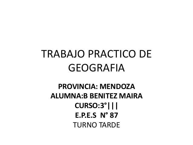 TRABAJO PRACTICO DE GEOGRAFIA PROVINCIA: MENDOZA ALUMNA:B BENITEZ MAIRA CURSO:3°||| E.P.E.S N° 87 TURNO TARDE