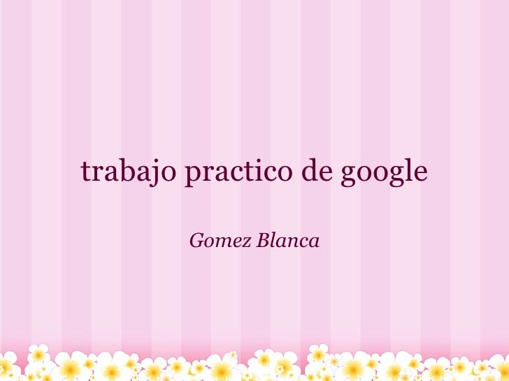 trabajo practico de google Gomez Blanca