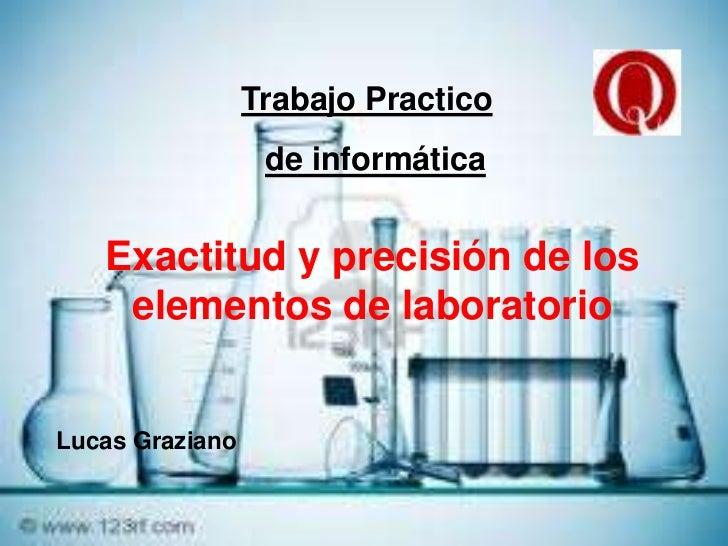 Trabajo Practico<br />de informática<br />Exactitud y precisión de los elementos de laboratorio<br />Lucas Graziano<br />
