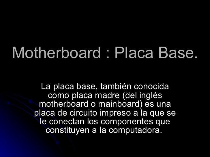 Motherboard : Placa Base. La placa base, también conocida como placa madre (del inglés motherboard o mainboard) es una pla...