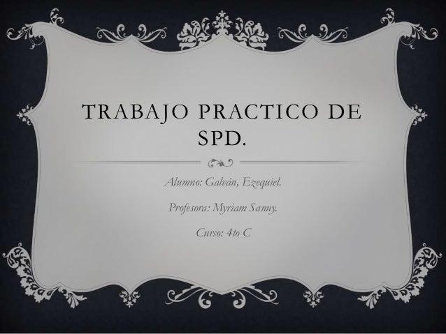 TRABAJO PRACTICO DE SPD. Alumno: Galván, Ezequiel. Profesora: Myriam Sanuy. Curso: 4to C