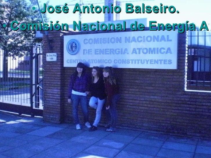 <ul><li>José Antonio Balseiro. </li></ul><ul><li>Comisión Nacional de Energía Atómica. </li></ul>