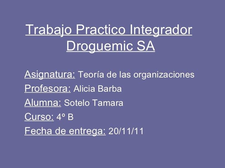 Trabajo Practico Integrador   Droguemic SA Asignatura:   Teoría de las organizaciones  Profesora:   Alicia Barba  Alumna: ...