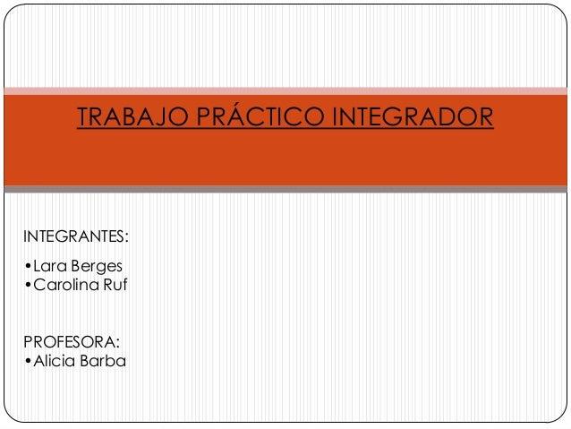 TRABAJO PRÁCTICO INTEGRADOR  INTEGRANTES: •Lara Berges •Carolina Ruf  PROFESORA: •Alicia Barba