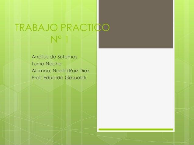 TRABAJO PRACTICO N° 1 Análisis de Sistemas Turno Noche Alumno: Noelia Ruiz Diaz Prof: Eduardo Gesualdi