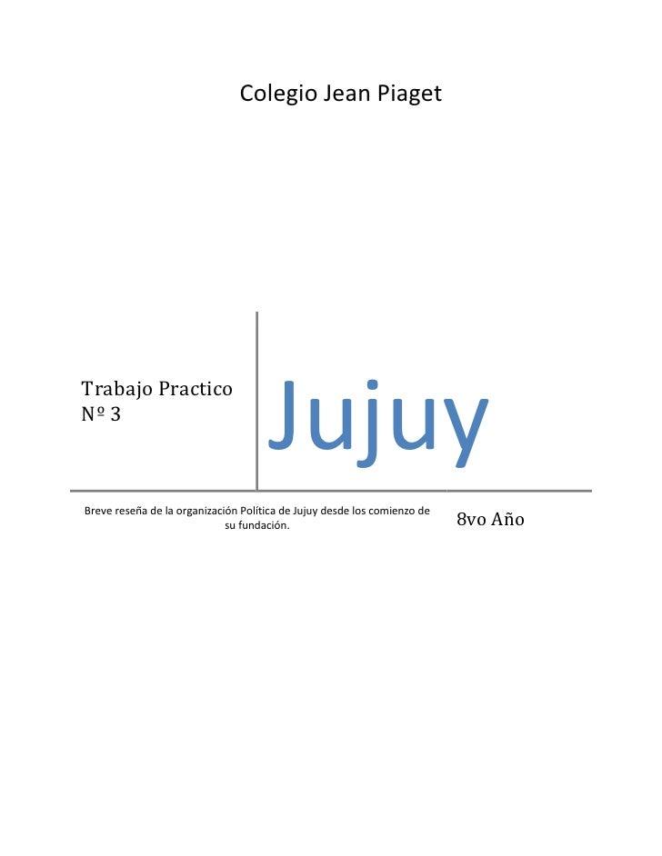 Colegio Jean PiagetTrabajo PracticoNº 3                                     JujuyBreve reseña de la organización Política ...