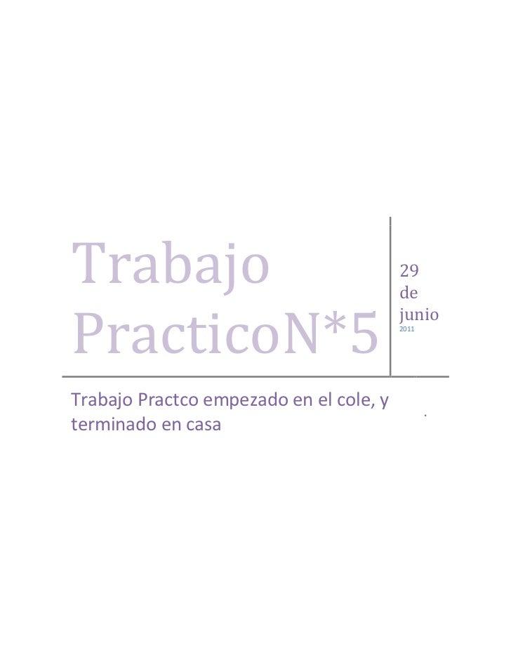 Trabajo PracticoN*529 de junio2011Trabajo Practco empezado en el cole, y terminado en casa.<br />Trabajo Practico N°5<br /...