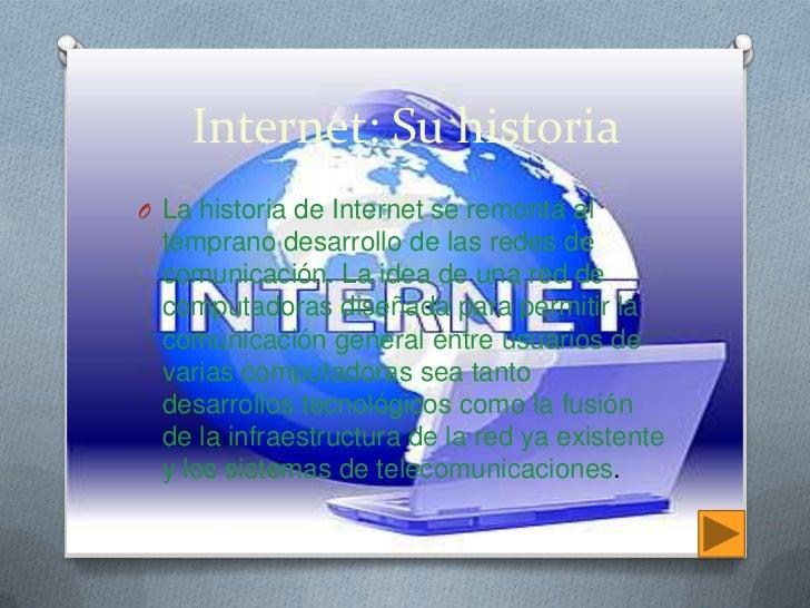 Internet: Su historia<br />La historia de Internet se remonta al temprano desarrollo de las redes de comunicación. La idea...